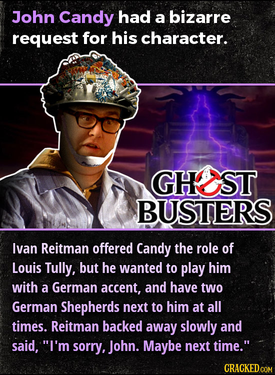 JohN Candy had a bizarre request for his character. GHST BUSTERS lvan Reitman offered Candy the role of Louis Tully, but he wanted to play him with a