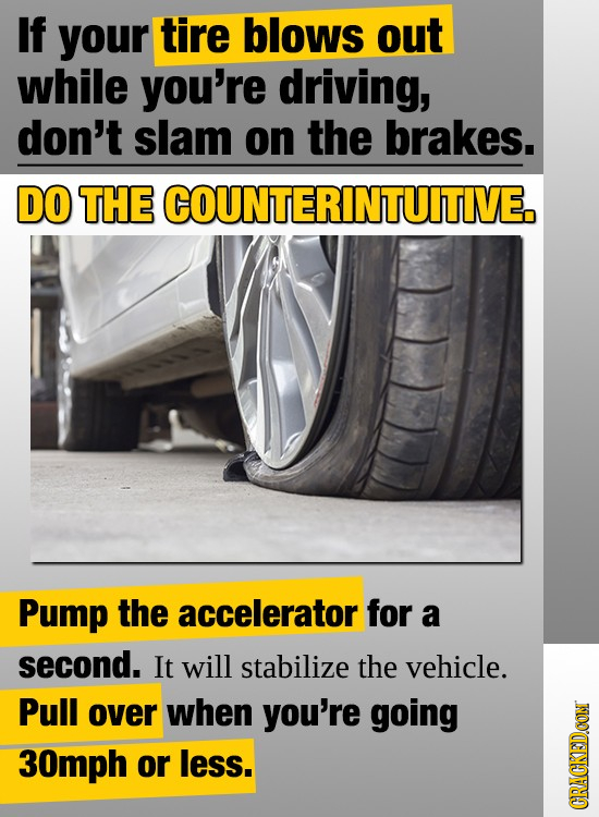 If your tire blows out while you're driving, don't slam on the brakes. DO THE COUNTERINTUITIVE. Pump the accelerator for a second. It will stabilize t