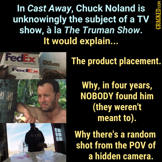 In Cast Away, Chuck Noland is unknowingly the subject of a TV show, a la The Truman Show. CRAUN It would explain... FedE Wrlson The product placement.