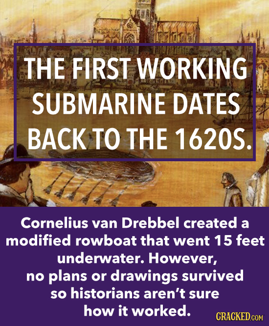 THE FIRST WORKING SUBMARINE DATES BACK TO THE 1620S. Cornelius van Drebbel created a modified rowboat that went 15 feet underwater. However, no plans