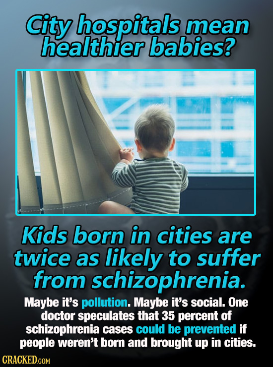 City hospitals mean healthier babies? Kids born in cities are twice as likely to suffer from schizophrenia. Maybe it's pollution. Maybe it's social. O