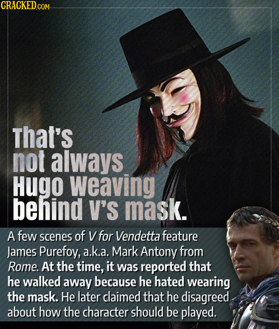 CRACKED.COM that's not always Hugo weaving behind V'S mask. A few scenes of V for Vendetta feature James Purefoy, a.k.a. Mark Antony from Rome. At the