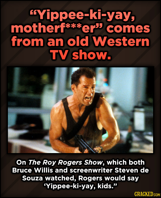 A Roundup Of Surprising, Little-Known Die Hard Facts - Yippee-ki-yay, motherf er comes from an old Western TV show. On The Roy