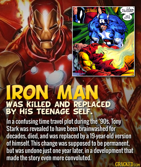 Iron Man was killed and replaced by his teenage self. In a confusing time travel plot during the '90s, Tony Stark was revealed to have been brainwashe