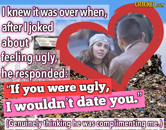 CRACKEDcO 0 knew it was over when, after I joked about feeling ugly, he responded: If ugly, you were date you. I wouldn't (Genuinely thinking he was