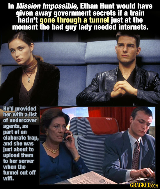 In Mission impossible, Ethan Hunt would have given away government secrets if a train hadn't gone through a tunnel just at the moment the bad guy lady