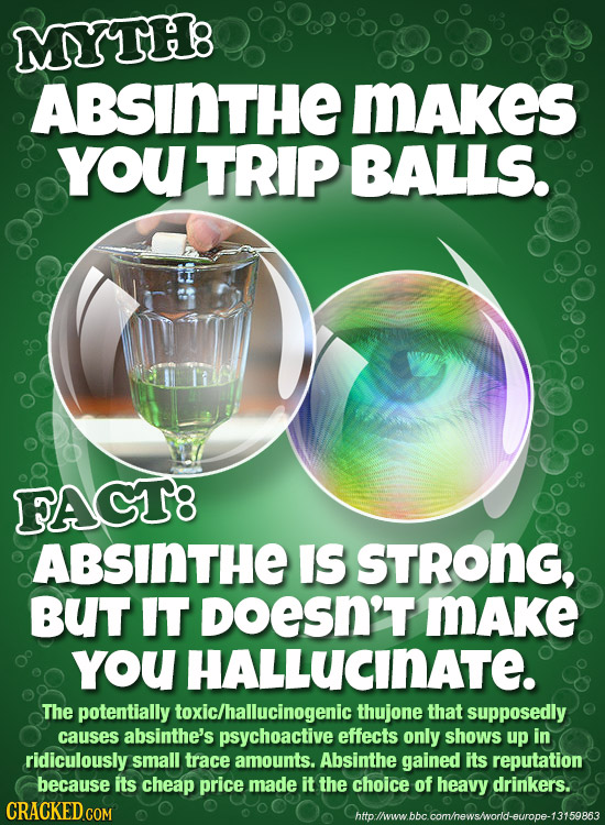 MYTH8 ABSINTHE MAkes YoU TRIP BALLS. FAGT8 ABSINTHE IS STRONG, BUT IT DoESN'T Make YOU HALLUCINATE. The potentially toxic/hallucinogenic thujone that