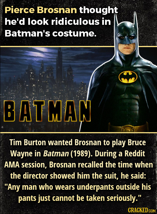 Pierce Brosnan thought he'd look ridiculous in Batman's costume. BATMAN Tim Burton wanted Brosnan to play Bruce Wayne in Batman (1989). During a Reddi