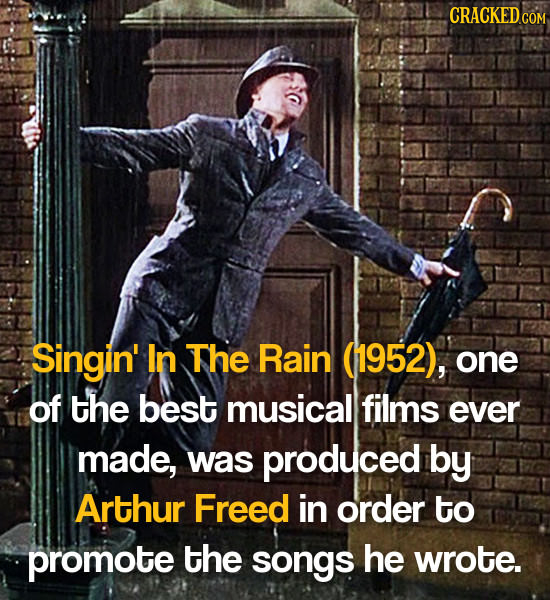 Singin' In The Rain (1952), one of the best musical films ever made, was produced by Arthur Freed in order to promote the songs he wrote.