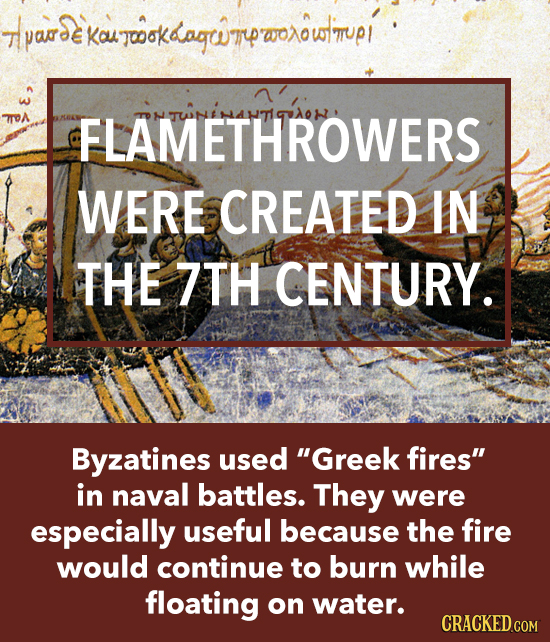 Tlpade kouTwokdagwTpwoowtmup Kou joook FLAMETHROWERS WERE CREATED IN THE 7TH CENTURY. Byzatines used Greek fires in naval battles. They were especia