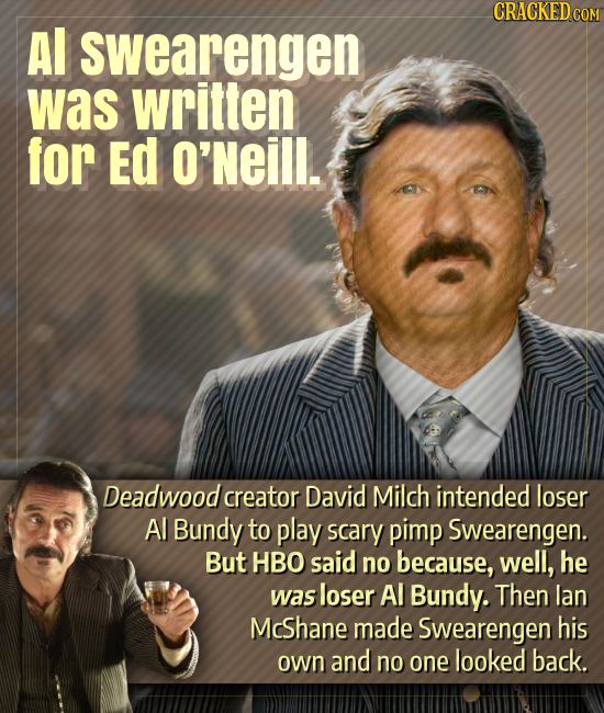 Al swearengen was written for Ed O'Neill. Deadwood creator David Milch intended loser Al Bundy to play scary pimp Swearengen. But HBO said no because,