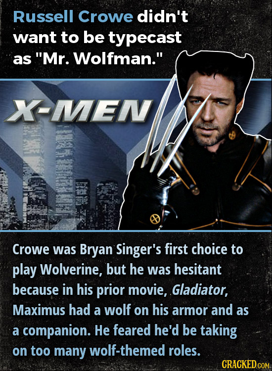 Russell Crowe didn't want to be typecast as Mr. Wolfman. X-MENV Crowe was Bryan Singer's first choice to play Wolverine, but he was hesitant because