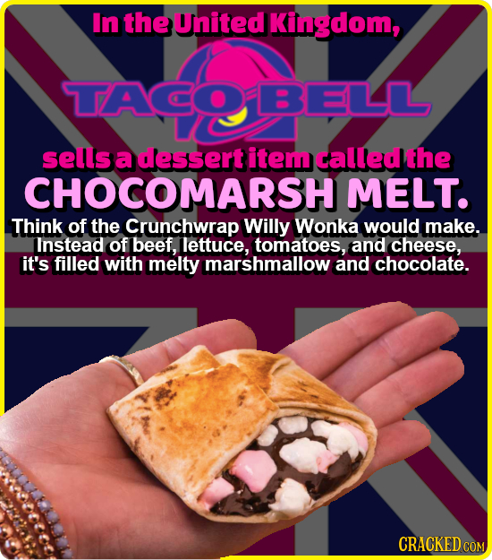 In the United Kingdom, TACOBELLL sells a dessert item called the CHOCOMARSH MELT. Think of the Crunchwrap Willy Wonka would make. linstead of beef, le