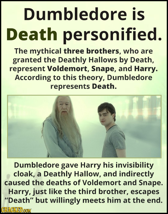 Dumbledore is Death personified. The mythical three brothers, who are granted the Deathly Hallows by Death, represent Voldemort, Snape, and Harry. Acc