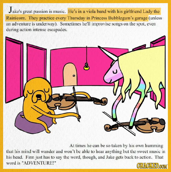 ake's great passion is music. He's in a viola band with his girlfriend Lady the Rainicorn. They practice every Thursday in Princess Bubblegum's garage