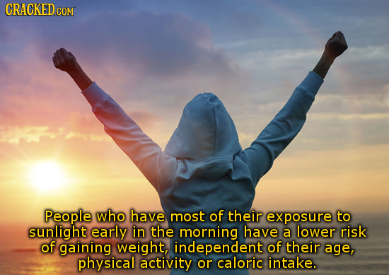 CRACKED People who have most of their exposure to sunlight early in the morning have a lower risk of gaining weight, independent of their age, physica