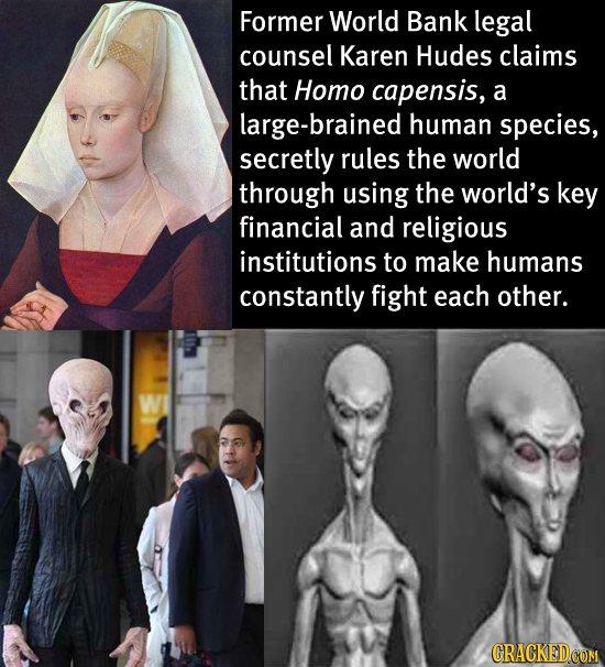 Former World Bank legal counsel Karen Hudes claims that Homo capensis, a large-brained human species, secretly rules the world through using the world