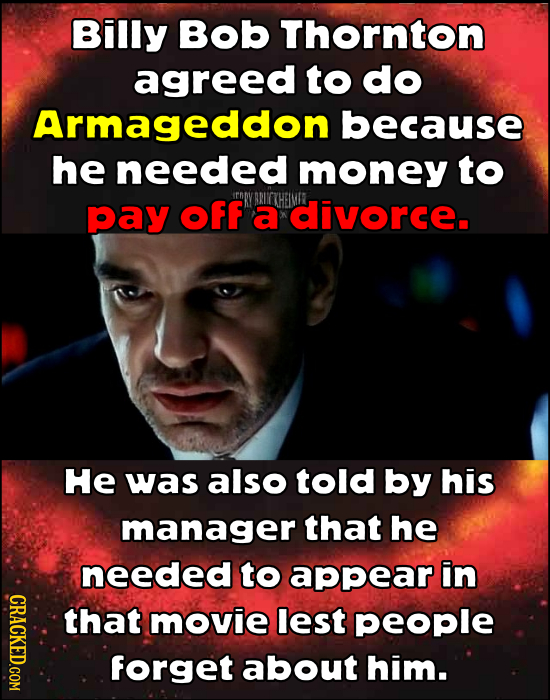 Billy Bob Thornton agreed to do Armageddon because he needed money to pay OFF a divorce. He was also told by his manager that he needed to appear in C