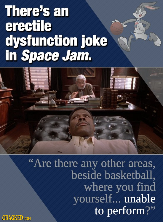 There's an erectile dysfunction joke in Space Jam. Are there any other areas, beside basketball, where you find yourself... unable to perFORM? CRACK