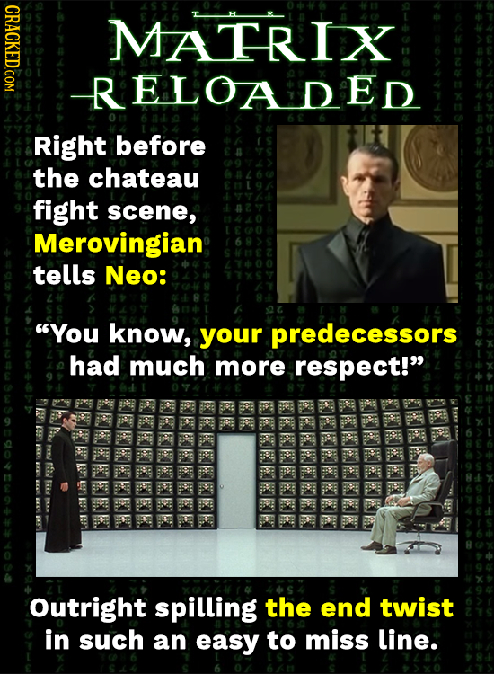 CRACKED COM MATRIX RELOADED Right before the chateau fight scene, Merovingian; tells Neo: You know, your predecessors had much more respect! FS FW 4