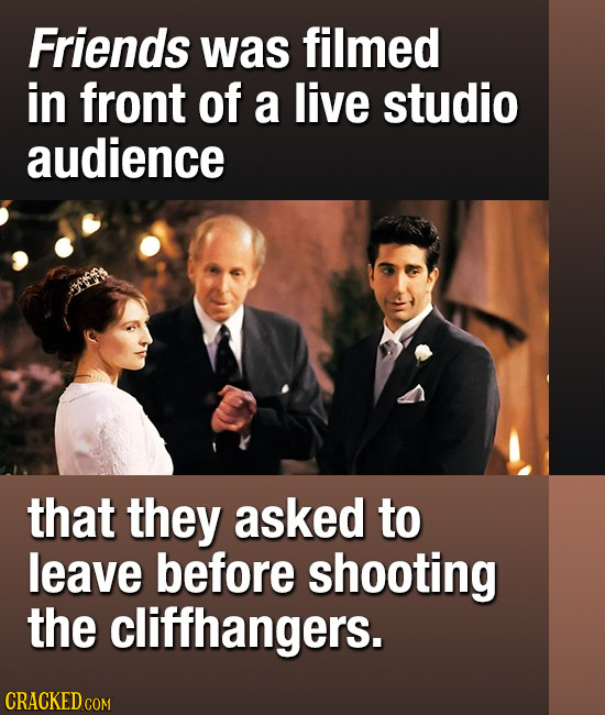 Friends was filmed in front of a live studio audience that they asked to leave before shooting the cliffhangers.