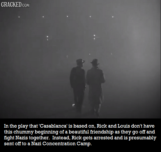 CRACKED.COM In the play that 'Casablanca' is based on, Rick and Louis don't have this chummy beginning of a beautiful friendship as they go Off and fi