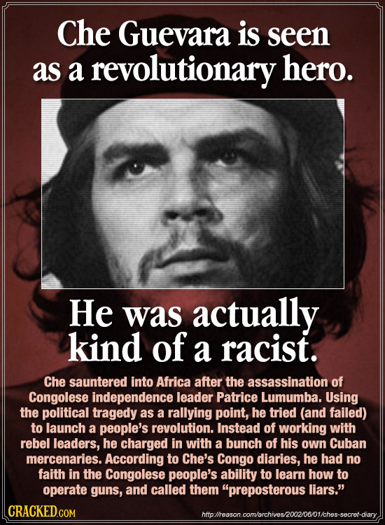 Che Guevara is seen as a revolutionary hero. He was actually kind of a racist. Che sauntered into Africa after the assassination of Congolese independ