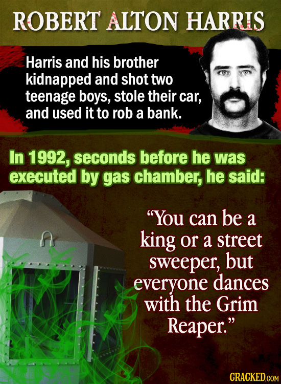 ROBERT ALTON HARRIS Harris and his brother kidnapped and shot two teenage boys, stole their car, and used it to rob a bank. In 1992, seconds before he