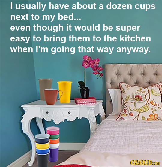 I usually have about a dozen cups next to my bed... even though it would be super easy to bring them to the kitchen when I'm going that way anyway. CR