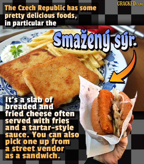 CRACKEDCO The Czech Republic has some pretty delicious foods, in particular the Smazeny syr. It's a slab of breaded and fried cheese often served with