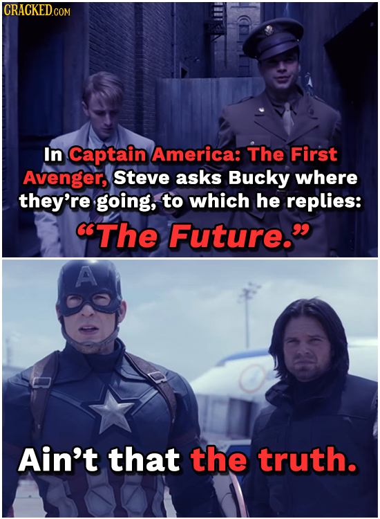 CRACKEDC In Captain America: The First Avenger, Steve asks Bucky where they're going, to which he replies: The Future. A Ain't that the truth.