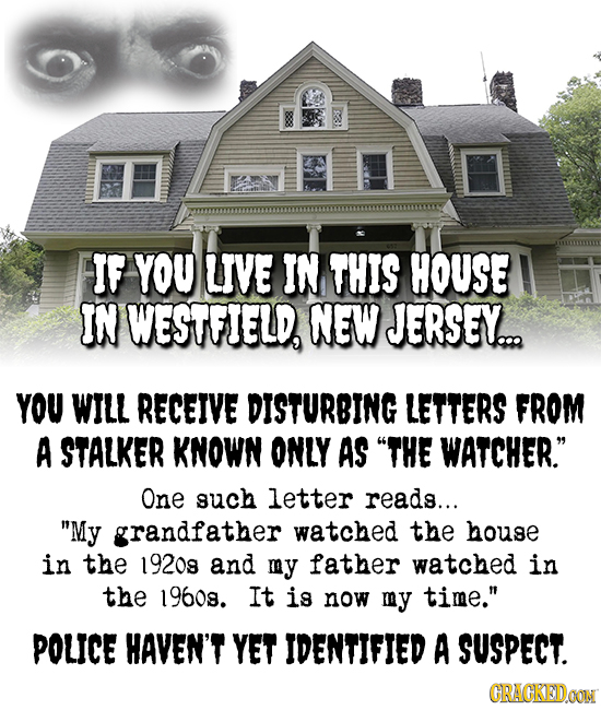 IF YOU UVE IN THIS HOUSE IN WESTFIELD NEW JERSEY... YOU WILL RECEIVE DISTURBING LETTERS FROM A STALKER KNOWN ONLY AS THE WATCHER. One such letter rea