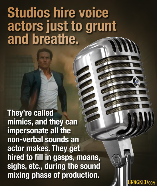 Studios hire voice actors just to grunt and breathe. ffitf They're called mimics, and they can impersonate all the non-verbal sounds an actor makes. T