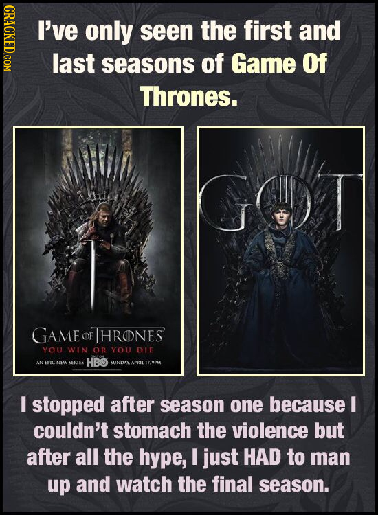 CRAOT I've only seen the first and last seasons of Game Of Thrones. GAME OF HRONES YOU WIN OR YoU DIE ES EPICNEW SERLES HBO SUNDAY APIL 17. OPA I stop