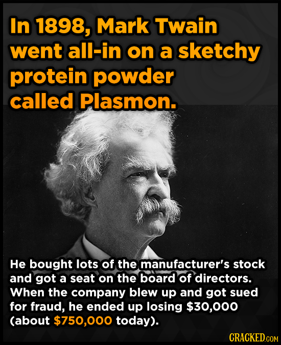 In 1898, Mark Twain went all-in on a sketchy protein powder called Plasmon. He bought lots of the manufacturer's stock and got a seat on the board of