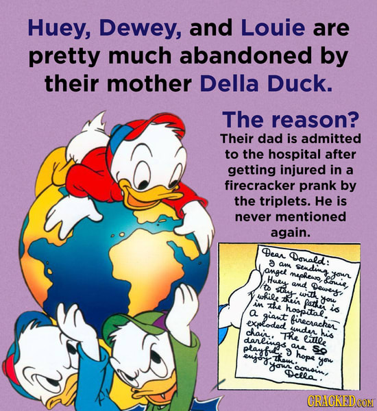 Huey, Dewey, and Louie are pretty much abandoned by their mother Della Duck. The reason? Their dad is admitted to the hospital after getting injured i