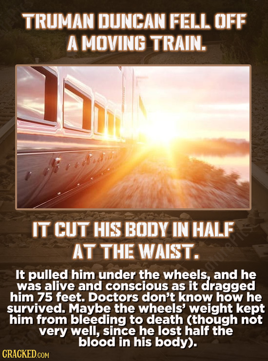 TRUMAN DUNCAN FELL OFF A MOVING TRAIN. IT CUT HIS BODY IN HALF AT THE WAIST. It pulled him under the wheels, and he was alive and conscious as it drag