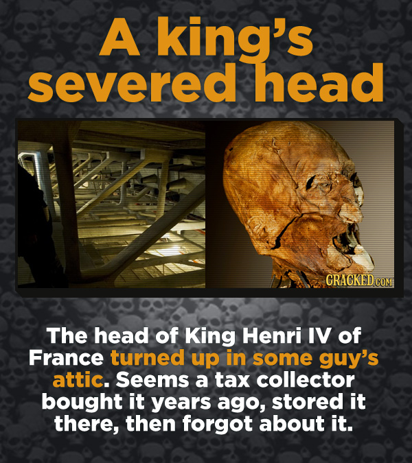 Creepy Discoveries That People Stumbled Into - The head of King Henri IV of France turned up in some guy's attic. Seems a tax collector bought it year