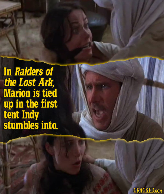 In Raiders of the Lost Ark, Marion is tied up in the first tent Indy stumbles into. CRACKED.COM