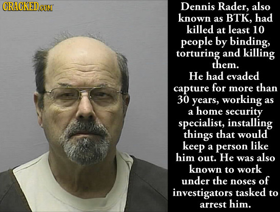 CRACKEDcO COM Dennis Rader, also known as BTK, had killed at least 10 people by binding, torturing and killing them. He had evaded capture for more th