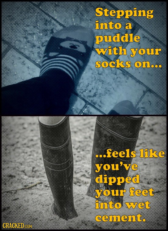 Stepping into a puddle with your socks onooe ...feels like you've dipped your feet into wet cement. CRACKED