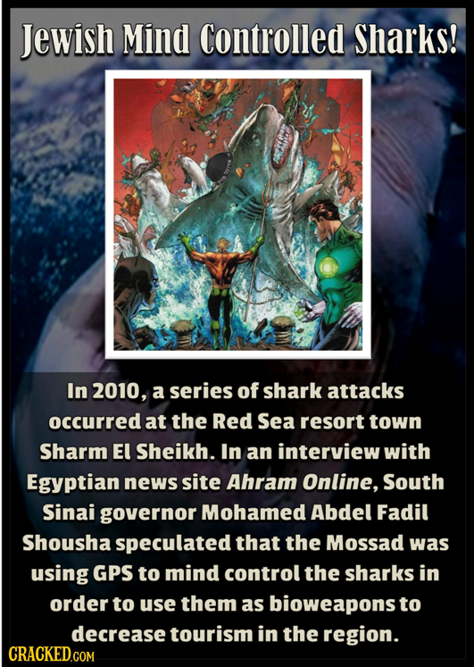 Jewish Mind Controlled Sharks! In 2010, a series of shark attacks occurred at the Red Sea resort town Sharm El Sheikh. In an interview with Egyptian n