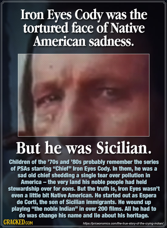 Iron Eyes Cody was the tortured face of Native American sadness. But he was Sicilian. Children of the '70s and'8Os probably remember the series of PSA