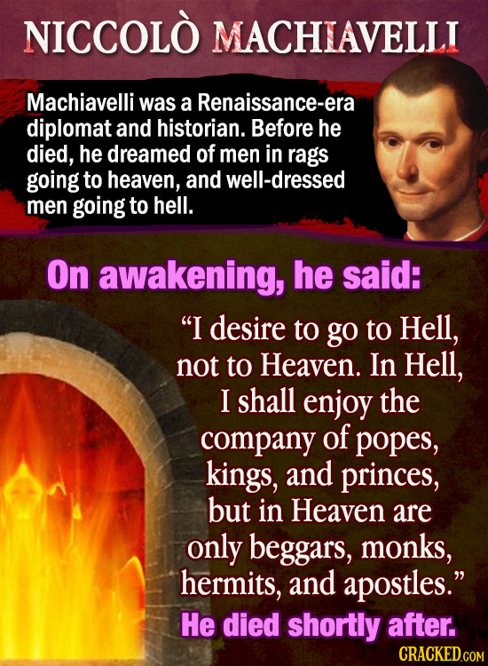NICCOLO MACHIAVELLI Machiavelli was a Renaissance-era diplomat and historian. Before he died, he dreamed of men in rags going to heaven, and well-dres