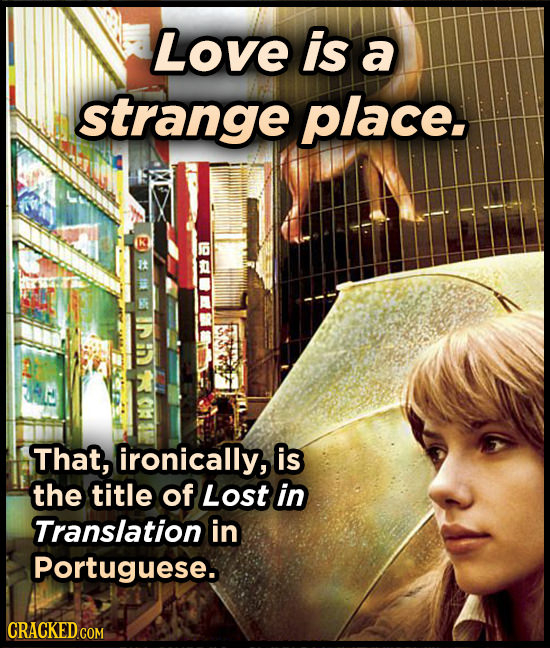 Love is a strange place. y That, ironically, is the title of Lost in Translation in Portuguese. CRACKED COM