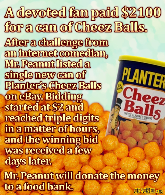 A devoted fan paid $2100 for a can of Cheez Balls. After a challenge from an internet comedian, Mr. Peanut listed a single PLANTER new can of Planter'