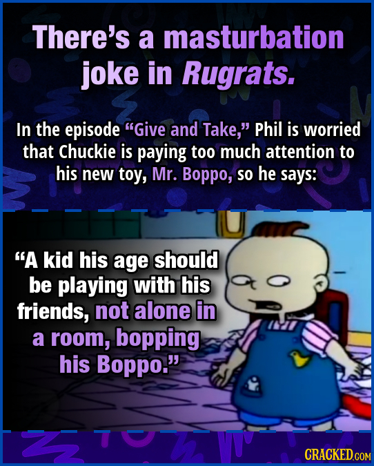 There's a masturbation joke in Rugrats. In the episode Give and Take, Phil is worried that Chuckie is paying too much attention to his new toy, Mr.
