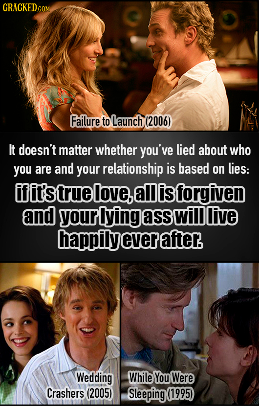 Failure to Launch (2006) It doesn't matter whether you've lied about who you are and your relationship is based on lies: ifit's true love, all is forg