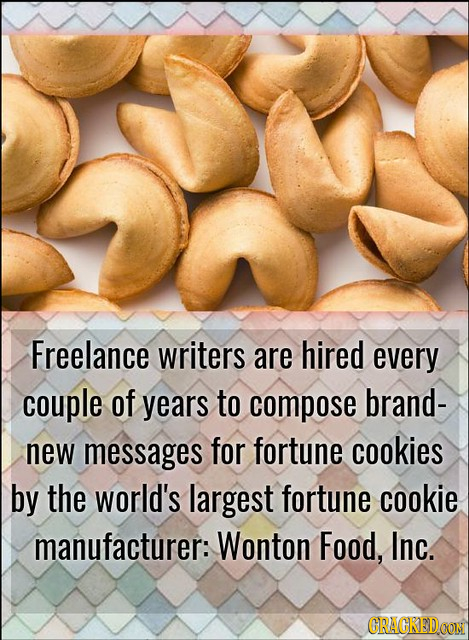 Freelance writers are hired every couple of years to compose brand- new messages for fortune cookies by the world's largest fortune cookie manufacture
