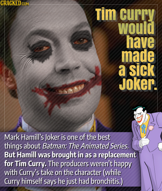 CRACKED.COM Tim curry would have made a sick Joker. Mark Hamill's Joker is one of the best things about Batman: The Animated. Series. But Hamill was b